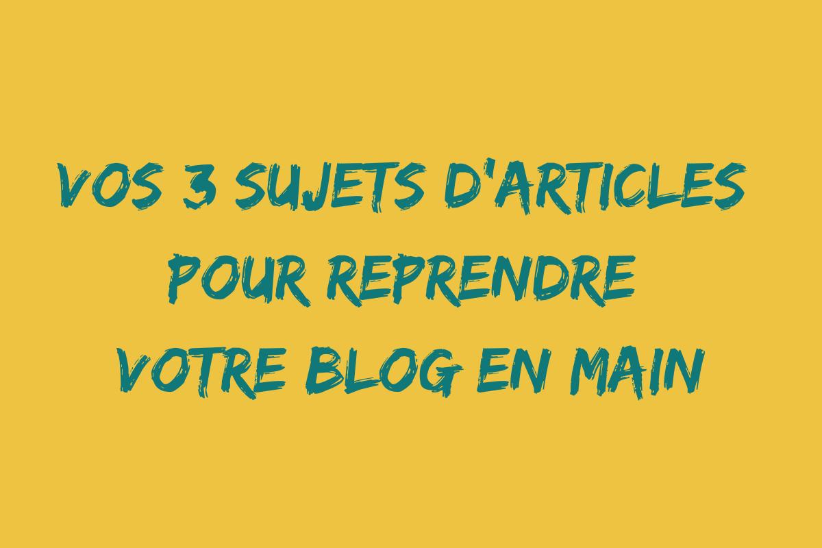 les 3 sujets d'articles pour reprendre votre blog en main